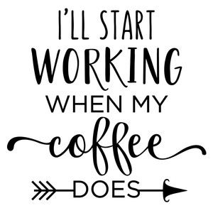 i'll start working - coffee phrase