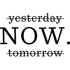 yesterday now. tomorrow