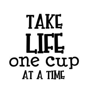 take life one cup at a time