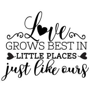 love grows best in little places just like ours