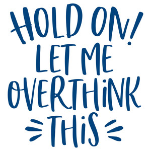 hold on! let me overthink this