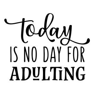 today is no day for adulting phrase