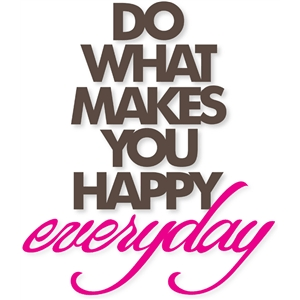 do what makes you happy everyday