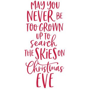 may you never be to grown to search the skies on christmas eve
