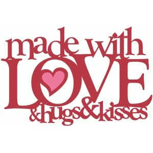 made with love & hugs & kisses