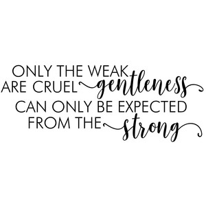 only the weak are cruel