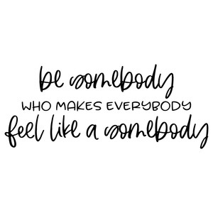 be somebody that makes everybody feel like a somebody