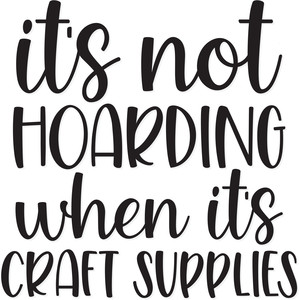 it's not hoarding if it's craft supplies