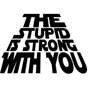 the stupid is strong with you