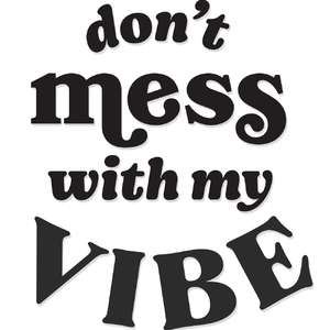 don't mess with my vibe