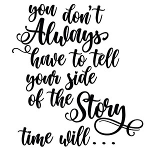 you don't always have to tell your side of the story