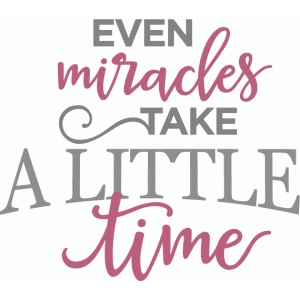even miracles take a little time phrase