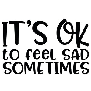 it's ok to feel sad sometimes