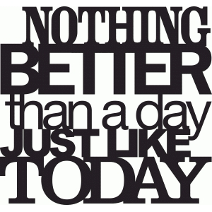 'nothing better than a day like today' phrase