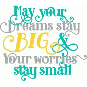may you dreams stay big and your worries stay small