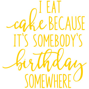 i eat cake becasue it's somebody's birthday somewhere