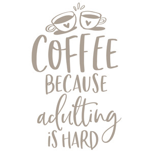 coffee beacuse adulting is hard