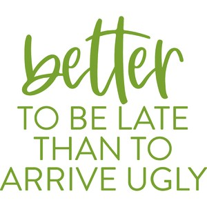 better to be late than to arrive ugly