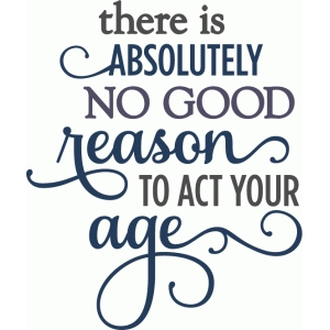 no good reason to act your age - birthday phrase