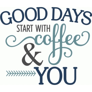 good days start with coffee & you phrase