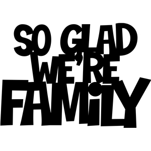 'so glad we're family' phrase