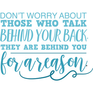 dont worry about those who talk behind your back