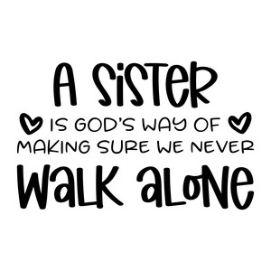 a sister is god's way of making sure we never walk alone