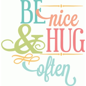 be nice & hug often