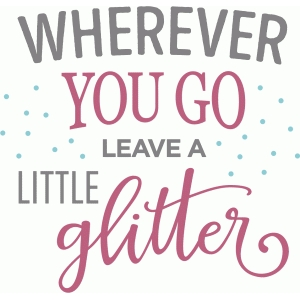 wherever you go leave little glitter phrase