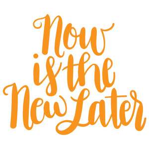 now is the new later