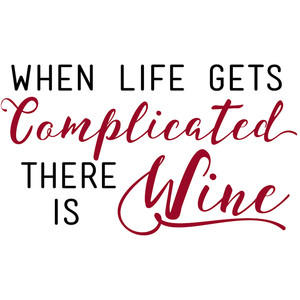 when life gets complicated there is wine