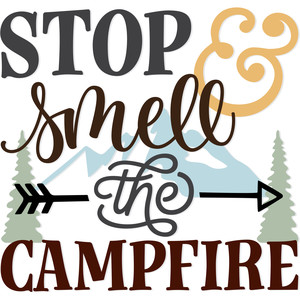 stop & smell the campfire