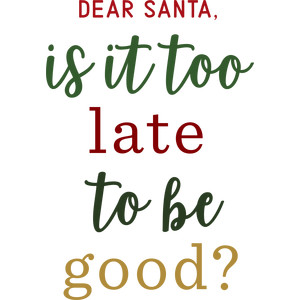 dear santa, is it too late to be good?