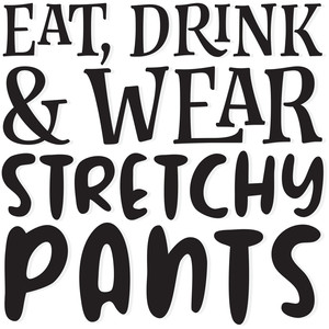 eat, drink and wear stretchy pants