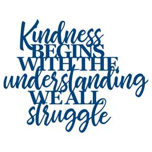 kindness begins with the understanding we all struggle