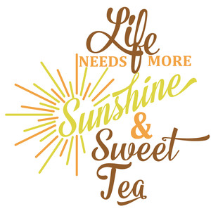 life needs sunshine sweet tea