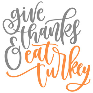give thanks and eat turkey