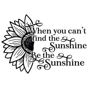 when you can't find the sunshine be the sunshine sunflower