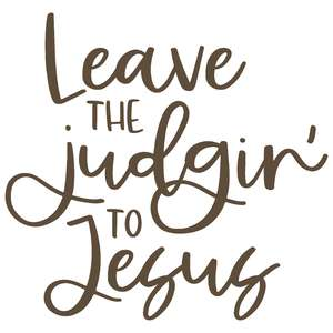 leave the judgin' to jesus