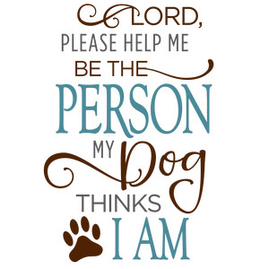 lord let me be the person - dog phrase