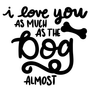 i love you as much as the dog...almost