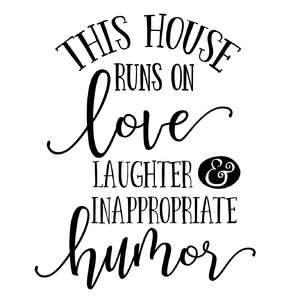 this house runs on love, laughter and inappropriate humor