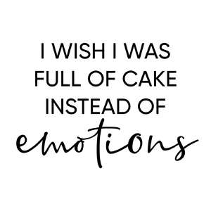 i wish i was full of cake instead of emotions phrase