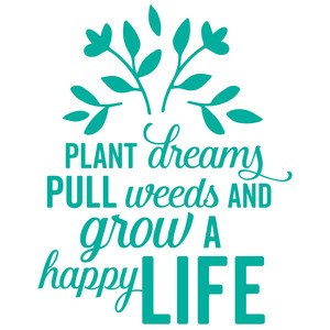 plant dreams pull weeds and grow a happy life