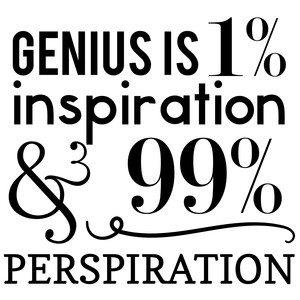 genius is 1% inspiraion and 99% perspiration