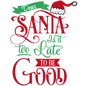 dear santa too late be good