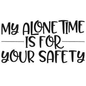 my alone time is for your safety