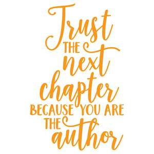 trust the next chapter because you are the author