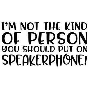 I'm not the kind of person you should put on speakerphone!