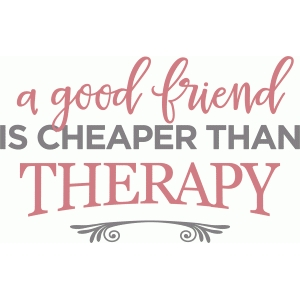 good friend cheaper than therapy phrase